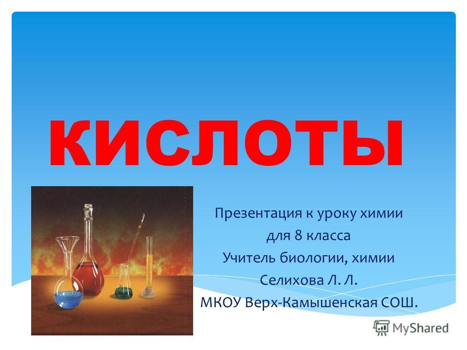 КИСЛОТЫ Презентация к уроку химии для 8 класса Учитель биологии, химии Селихова Л. Л. МКОУ Верх-Камышенская СОШ.
