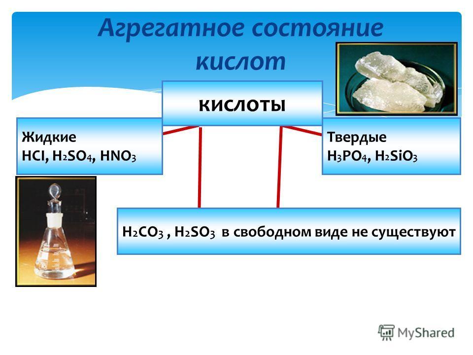 Агрегатное состояние кислот Жидкие HCI, H 2 SO 4, HNO 3 Твердые H 3 PO 4, H 2 SiO 3 кислоты H 2 CO 3, H 2 SO 3 в свободном виде не существуют
