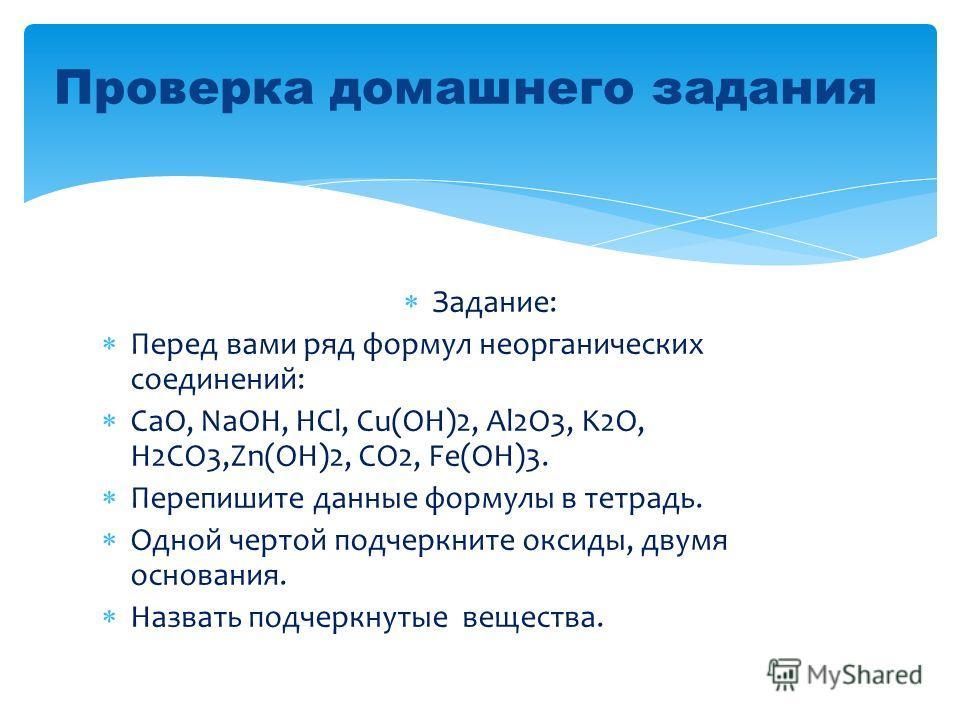 Задание: Перед вами ряд формул неорганических соединений: CaO, NaOH, HCl, Cu(OH)2, Al2O3, K2O, H2CO3,Zn(OH)2, CO2, Fe(OH)3. Перепишите данные формулы в тетрадь. Одной чертой подчеркните оксиды, двумя основания. Назвать подчеркнутые вещества. Проверка