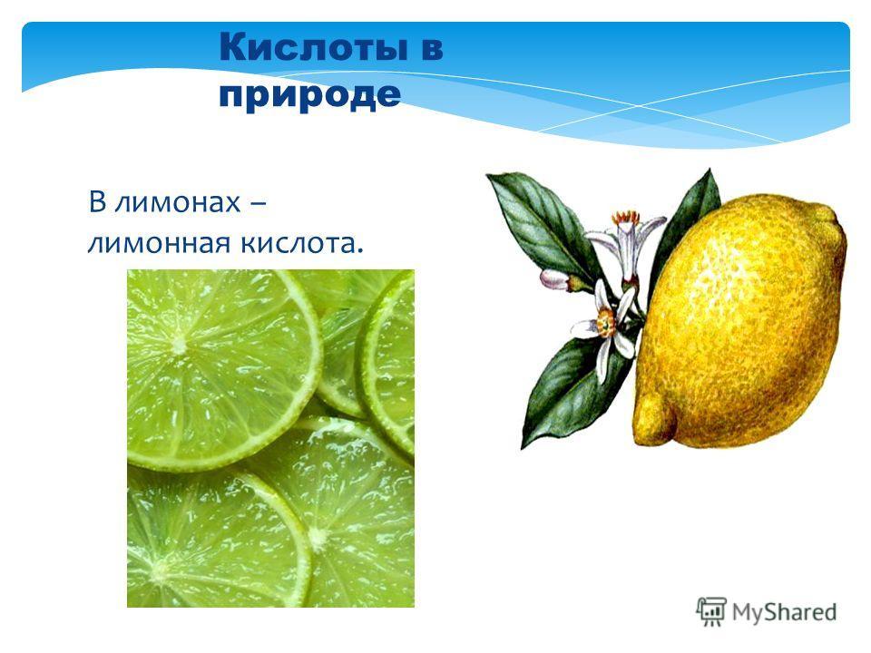 В лимонах – лимонная кислота. Кислоты в природе