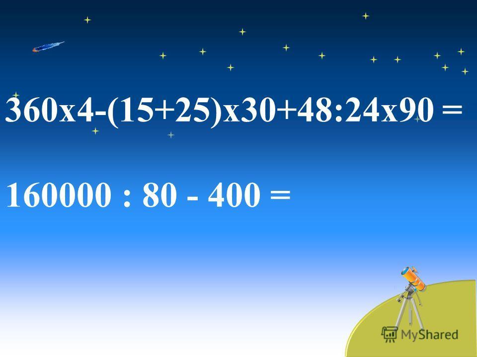 360 х 4-(15+25)х 30+48:24 х 90 = 160000 : 80 - 400 =