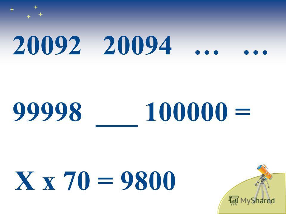 20092 20094 … … 99998 ___ 100000 = Х х 70 = 9800