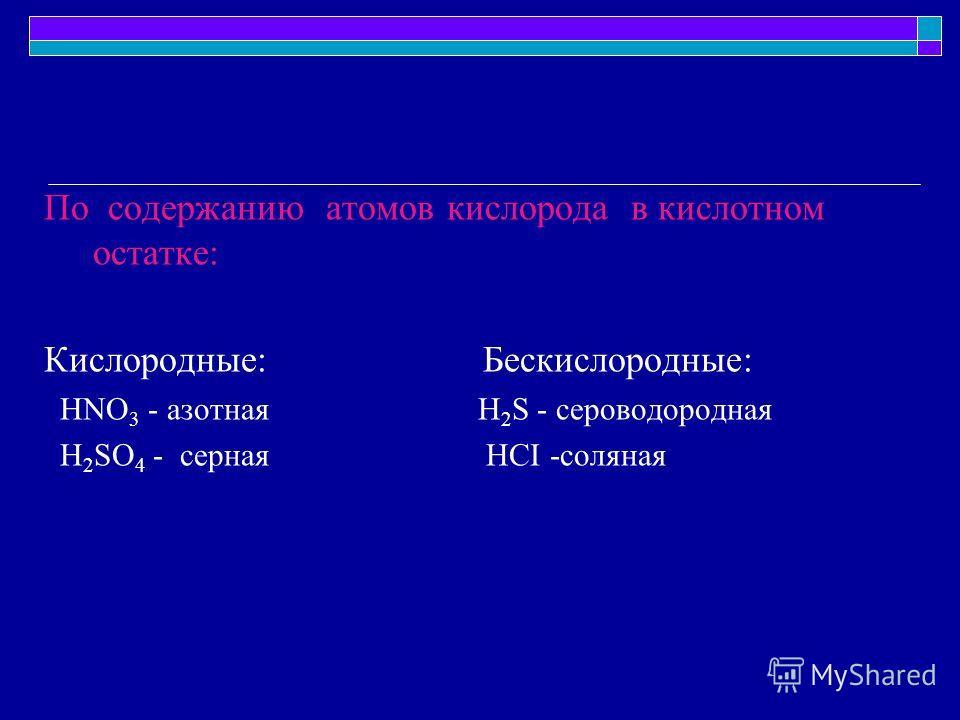 По содержанию атомов кислорода в кислотном остатке: Кислородные: Бескислородные: HNO 3 - азотная H 2 S - сероводородная H 2 SO 4 - серная HCI -соляная