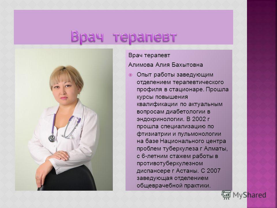 Врач терапевт Алимова Алия Бахытовна Опыт работы заведующим отделением терапевтического профиля в стационаре. Прошла курсы повышения квалификации по актуальным вопросам диабетологии в эндокринологии. В 2002 г прошла специализацию по фтизиатрии и пуль