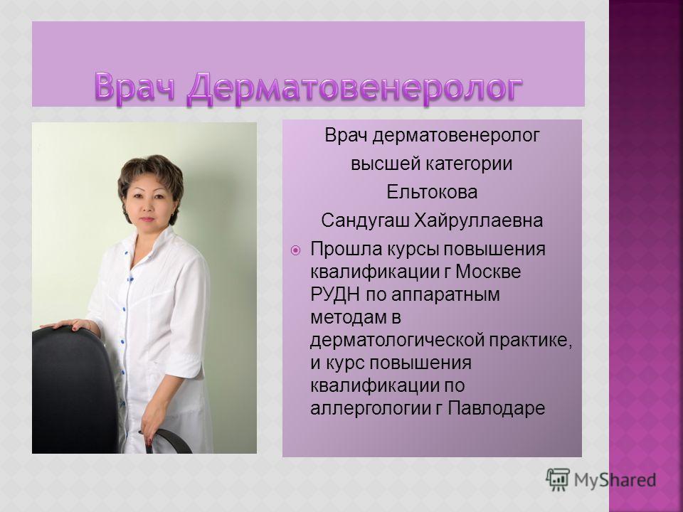 Врач дерматовенеролог высшей категории Ельтокова Сандугаш Хайруллаевна Прошла курсы повышения квалификации г Москве РУДН по аппаратным методам в дерматологической практике, и курс повышения квалификации по аллергологии г Павлодаре
