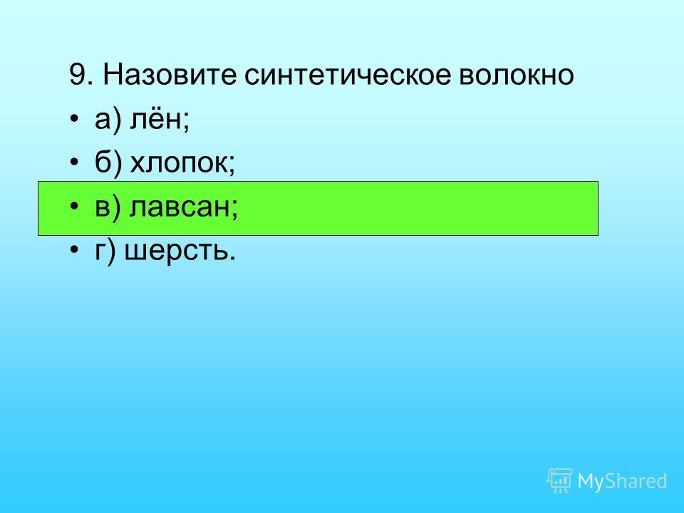 9. Назовите синтетическое волокно а) лён; б) хлопок; в) лавсан; г) шерсть.