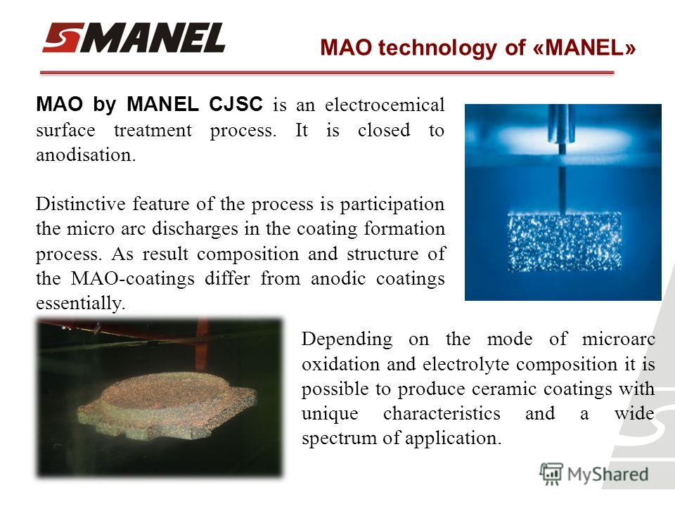 MAO technology of «MANEL» MAO by MANEL CJSC is an electrocemical surface treatment process. It is closed to anodisation. Distinctive feature of the process is participation the micro arc discharges in the coating formation process. As result composit