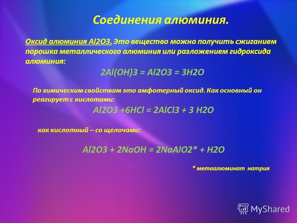 Соединения алюминия. Оксид алюминия Al2O3. Это вещество можно получить сжиганием порошка металлического алюминия или разложением гидроксида алюминия: 2Al(OH)3 = Al2O3 = 3H2O По химическим свойствам это амфотерный оксид. Как основный он реагирует с ки