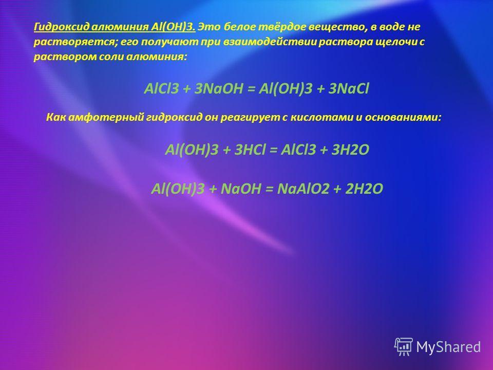 Гидроксид алюминия Al(OH)3. Это белое твёрдое вещество, в воде не растворяется; его получают при взаимодействии раствора щелочи с раствором соли алюминия: AlCl3 + 3NaOH = Al(OH)3 + 3NaCl Как амфотерный гидроксид он реагирует с кислотами и основаниями