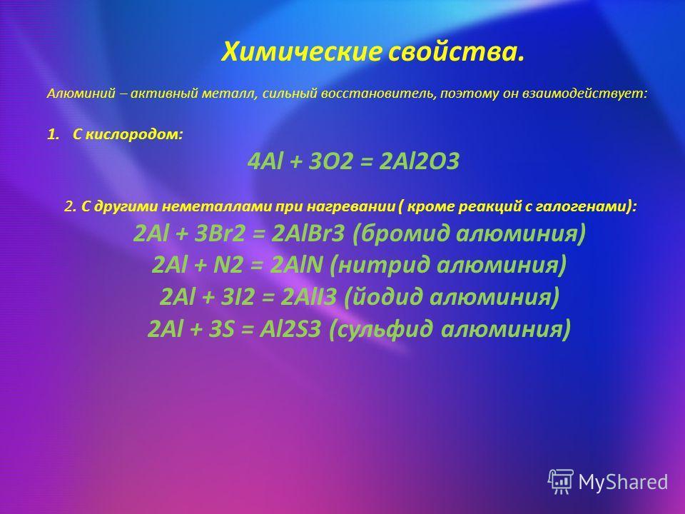 Химические свойства. Алюминий – активный металл, сильный восстановитель, поэтому он взаимодействует: 1. С кислородом: 4Al + 3O2 = 2Al2O3 2. С другими неметаллами при нагревании ( кроме реакций с галогенами): 2Al + 3Br2 = 2AlBr3 (бромид алюминия) 2Al