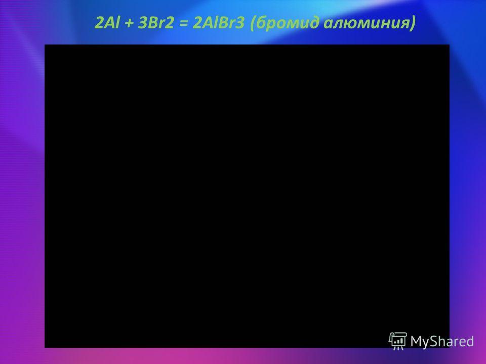 2Al + 3Br2 = 2AlBr3 (бромид алюминия)