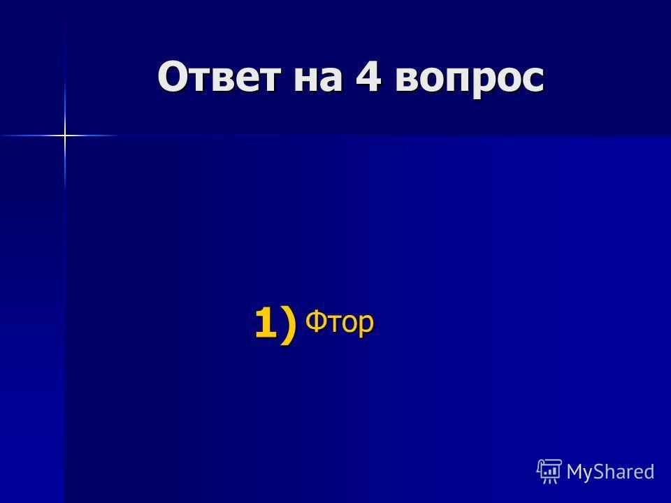 Ответ на 4 вопрос Ответ на 4 вопрос Фтор 1) 1)