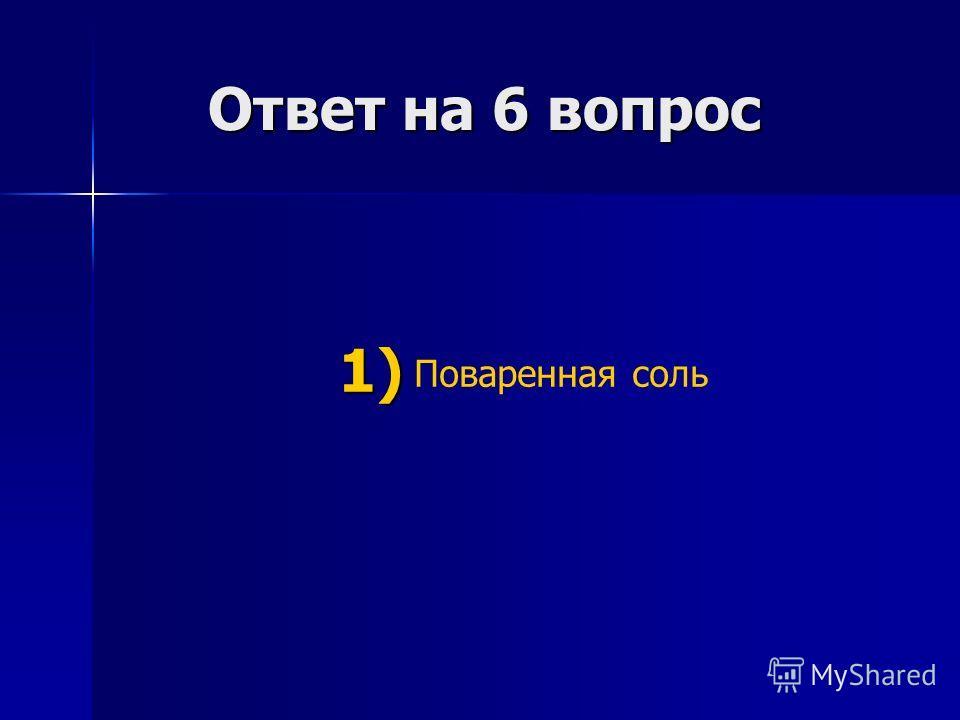Ответ на 6 вопрос Ответ на 6 вопрос Поваренная соль 1) 1)