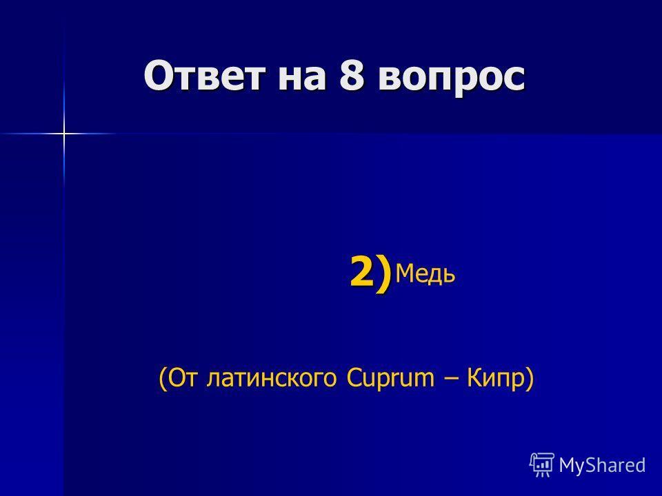 Ответ на 8 вопрос Ответ на 8 вопрос Медь 2) 2) (От латинского Cuprum – Кипр)