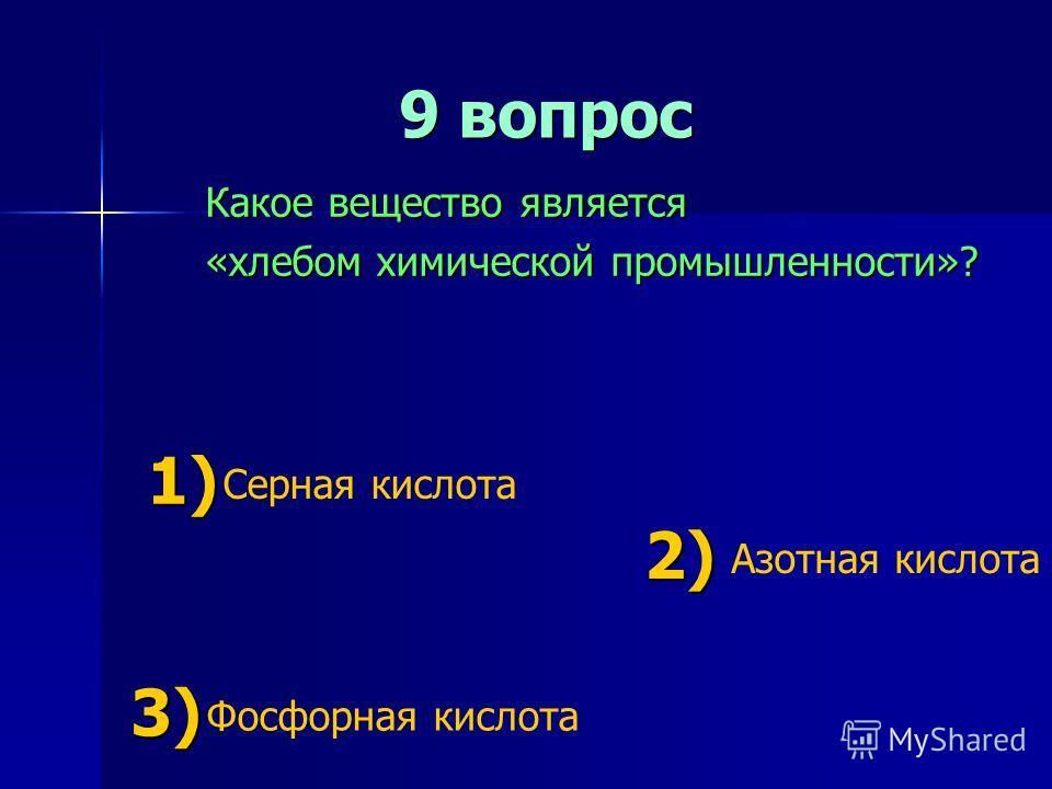 9 вопрос 9 вопрос Какое вещество является «хлебом химической промышленности»? 1) 1) Серная кислота 2) 2) Азотная кислота 3) 3) Фосфорная кислота