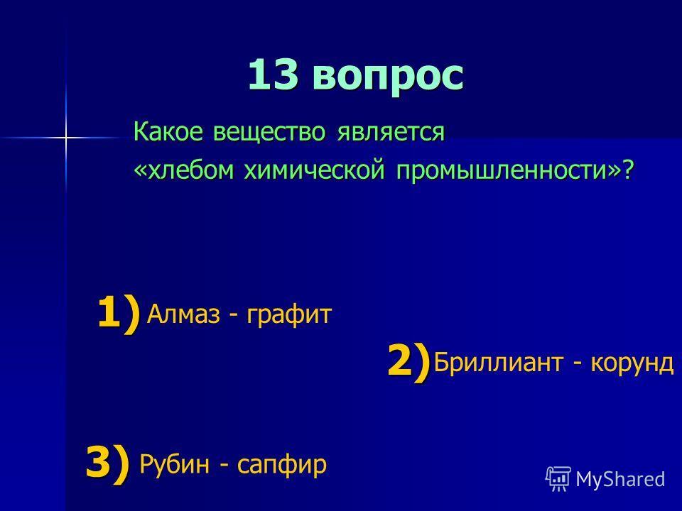13 вопрос 13 вопрос Какое вещество является «хлебом химической промышленности»? 1) 1) Алмаз - графит 2) 2) Бриллиант - корунд 3) 3) Рубин - сапфир