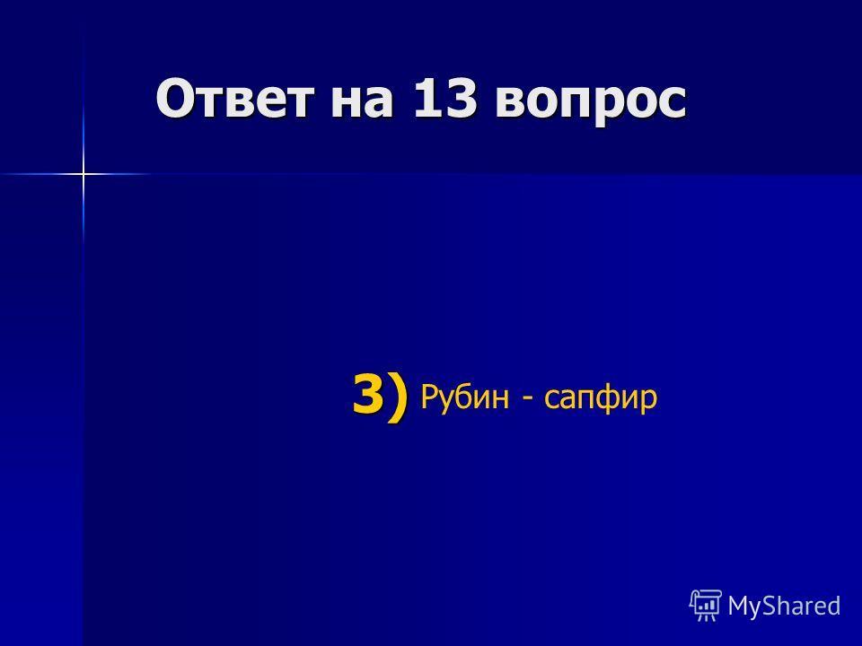 Ответ на 13 вопрос Ответ на 13 вопрос Рубин - сапфир 3) 3)