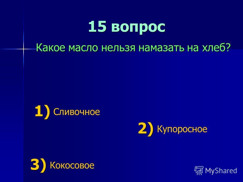 15 вопрос 15 вопрос Какое масло нельзя намазать на хлеб? 1) 1) Сливочное 2) 2) Купоросное 3) 3) Кокосовое
