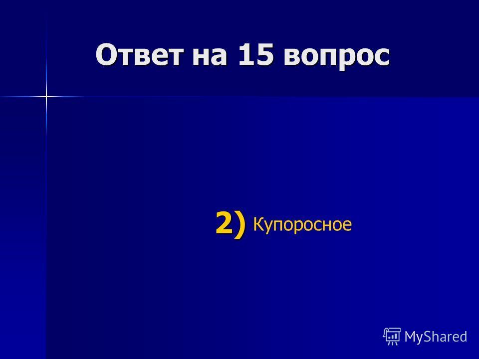 Ответ на 15 вопрос Ответ на 15 вопрос Купоросное 2) 2)