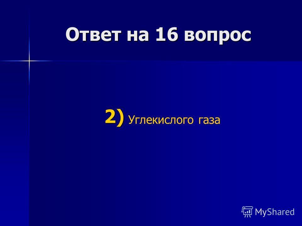 Ответ на 16 вопрос Ответ на 16 вопрос Углекислого газа 2) 2)
