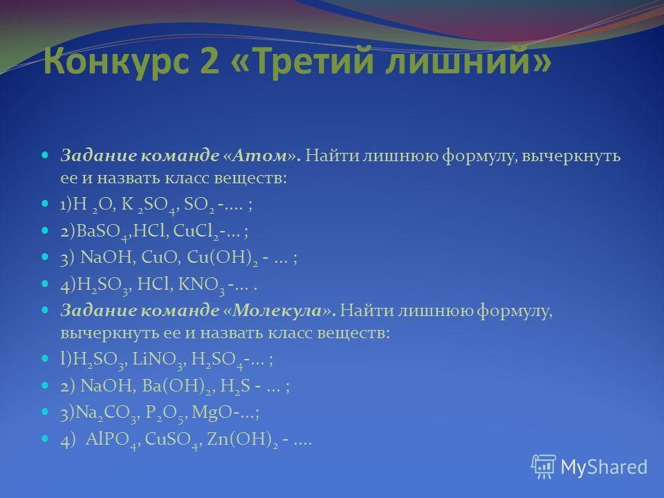 Конкурс 2 «Третий лишний» Задание команде «Атом». Найти лишнюю формулу, вычеркнуть ее и назвать класс веществ: 1)H 2 O, K 2 SO 4, SO 2 -.... ; 2)BaSO 4,HCl, CuCl 2 -... ; 3) NaOH, CuO, Cu(OH) 2 -... ; 4)H 2 SO 3, HCl, KNO 3 -.... Задание команде «Мол