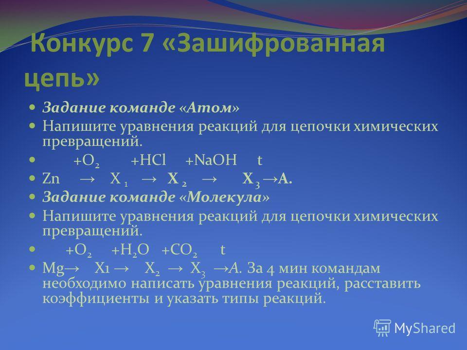 Конкурс 7 «Зашифрованная цепь» Задание команде «Атом» Напишите уравнения реакций для цепочки химических превращений. +О 2 +НСl +NaOH t Zn X 1 Х 2 Х 3 А. Задание команде «Молекула» Напишите уравнения реакций для цепочки химических превращений. +О 2 +Н