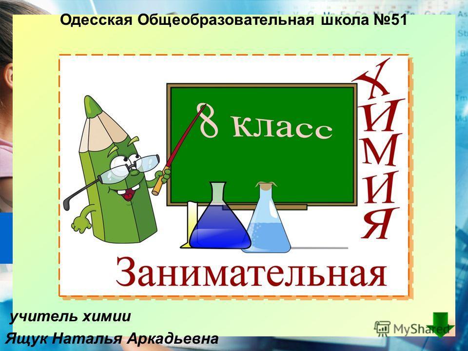учитель химии Ящук Наталья Аркадьевна Одесская Общеобразовательная школа 51