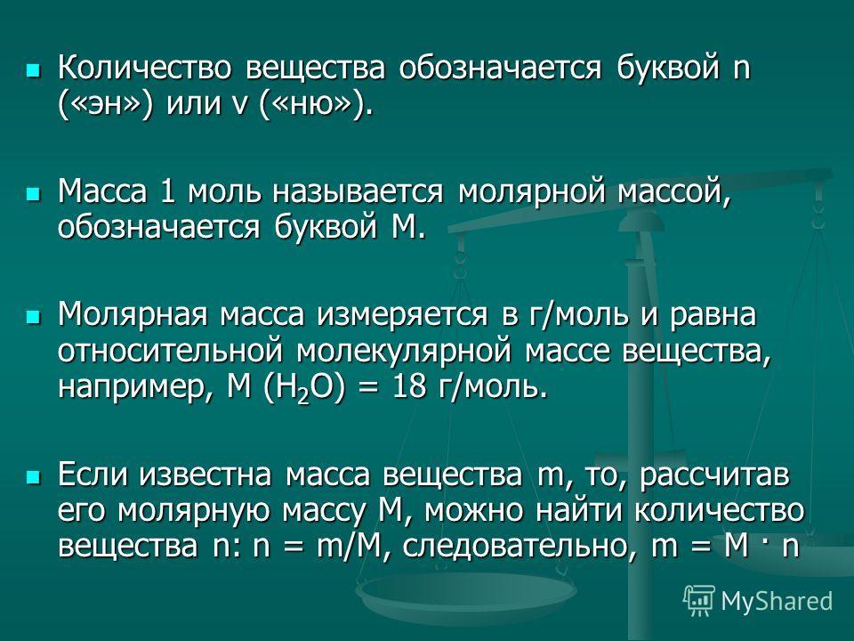 Количество вещества обозначается буквой n («эн») или v («ню»). Количество вещества обозначается буквой n («эн») или v («ню»). Масса 1 моль называется молярной массой, обозначается буквой М. Масса 1 моль называется молярной массой, обозначается буквой