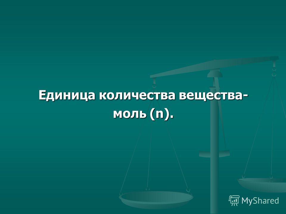 Единица количества вещества- моль (n).