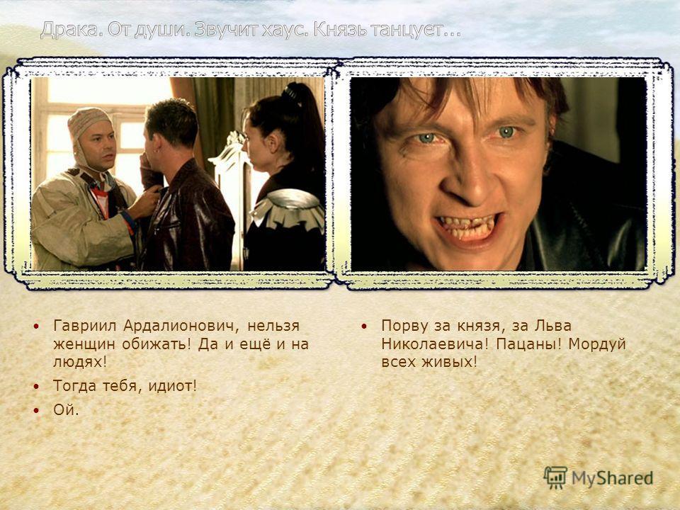 Гавриил Ардалионович, нельзя женщин обижать! Да и ещё и на людях! Тогда тебя, идиот! Ой. Порву за князя, за Льва Николаевича! Пацаны! Мордуй всех живых!