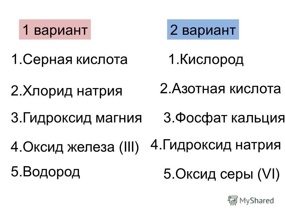 1. Серная кислота 2. Хлорид натрия 3. Гидроксид магния 4. Оксид железа (III) 5. Водород 1. Кислород 2. Азотная кислота 3. Фосфат кальция 4. Гидроксид натрия 5. Оксид серы (VI) 1 вариант 2 вариант