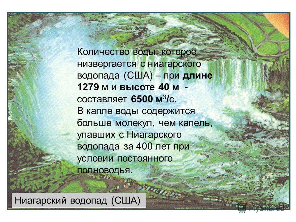 Ниагарский водопад (США) Количество воды, которое низвергается с ниагарского водопада (США) – при длине 1279 м и высоте 40 м - составляет 6500 м 3 /с. В капле воды содержится больше молекул, чем капель, упавших с Ниагарского водопада за 400 лет при у