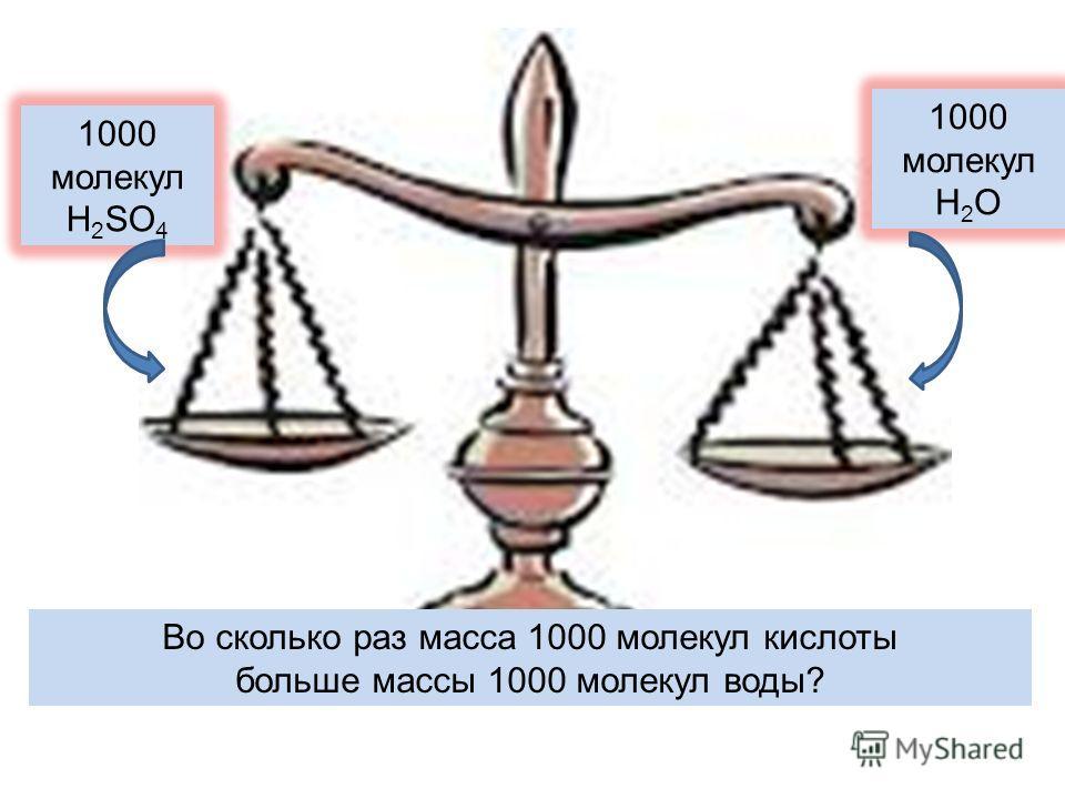 1000 молекул H 2 SO 4 1000 молекул H 2 O Во сколько раз масса 1000 молекул кислоты больше массы 1000 молекул воды?