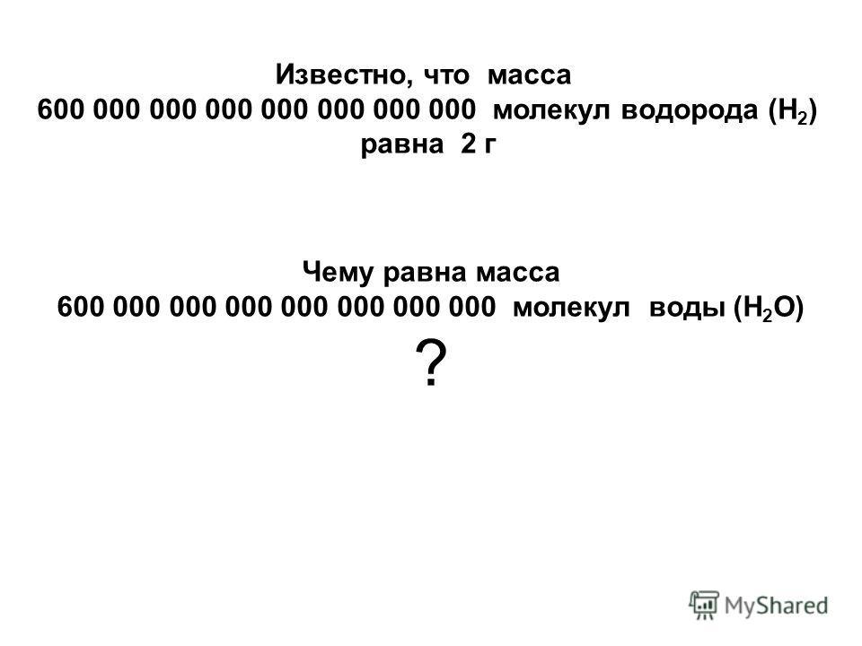 Известно, что масса 600 000 000 000 000 000 000 000 молекул водорода (H 2 ) равна 2 г Чему равна масса 600 000 000 000 000 000 000 000 молекул воды (H 2 О) ?