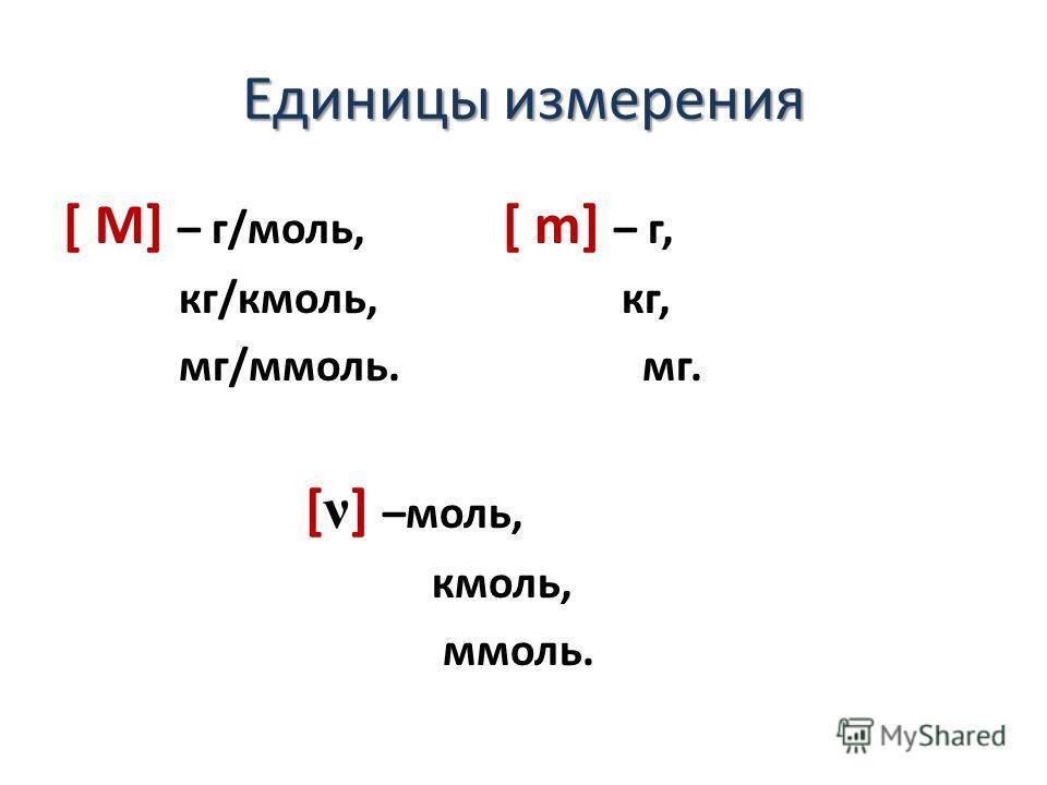 Единицы измерения [ М] – г/моль, [ m] – г, кг/кмоль, кг, мг/ммоль. мг. [ ν ] –моль, кмоль, ммоль.
