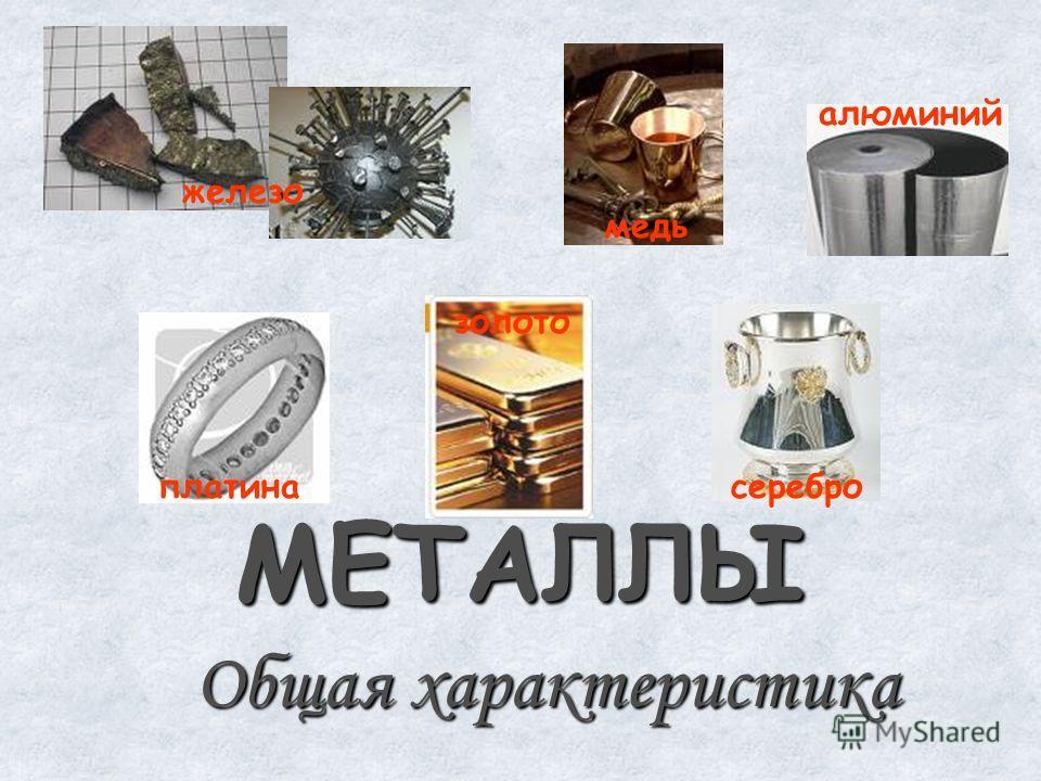 МЕТАЛЛЫ Общая характеристика железо медь алюминий золото платина серебро