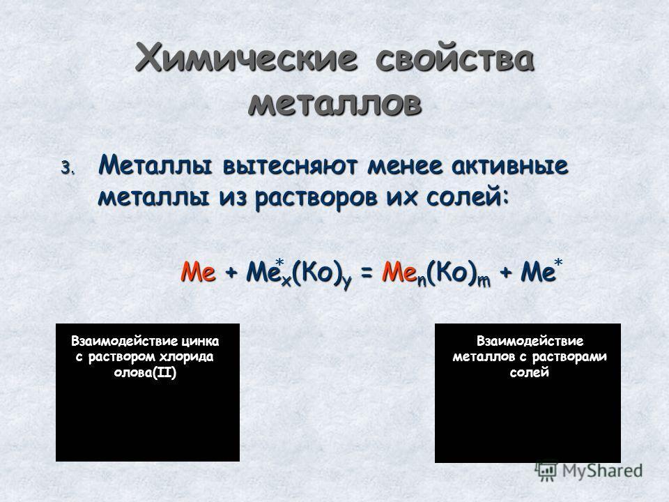 Химические свойства металлов 3. Металлы вытесняют менее активные металлы из растворов их солей: Ме + Ме х (Ко) у = Ме n (Ко) m + Ме Взаимодействие цинка с раствором хлорида олова(II) ** Взаимодействие металлов с растворами солей