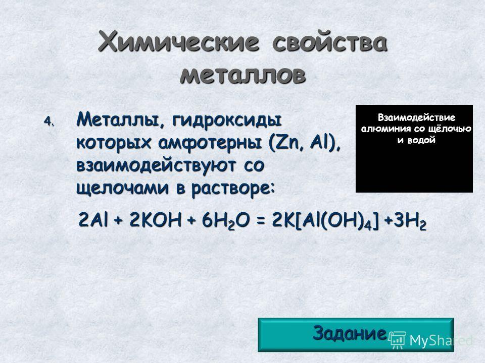Химические свойства металлов 4. Металлы, гидроксиды которых амфотерны (Zn, Al), взаимодействуют со щелочами в растворе: 2Al + 2KOH + 6H 2 O = 2K[Al(OH) 4 ] +3H 2 Взаимодействие алюминия со щёлочью и водой Задание