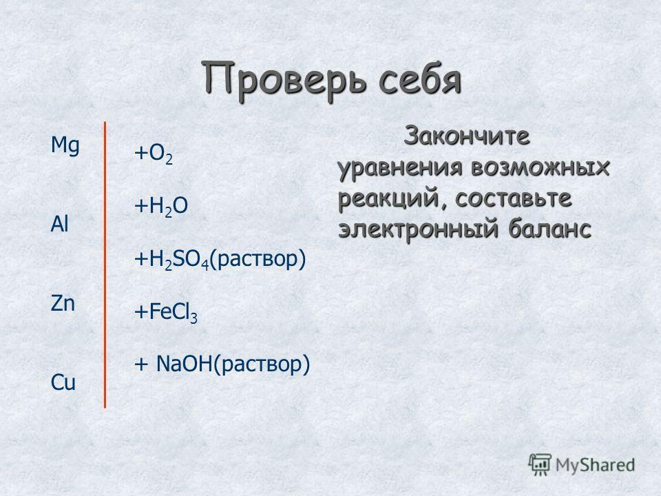 Проверь себя Mg Al Zn Cu +O 2 +H 2 O +H 2 SO 4 (раствор) +FeCl 3 + NaOH(раствор) Закончите уравнения возможных реакций, составьте электронный баланс