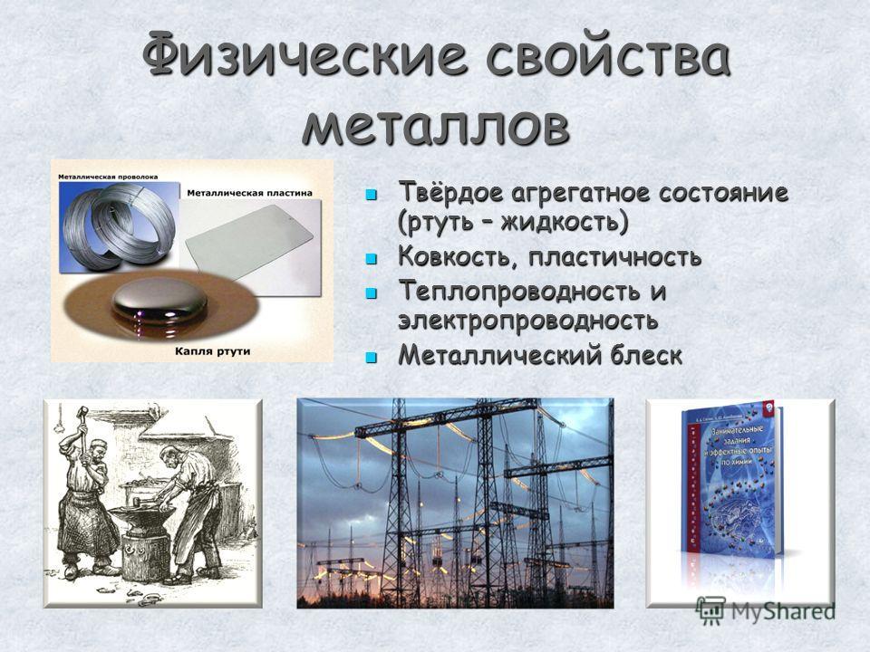 Физические свойства металлов Твёрдое агрегатное состояние (ртуть – жидкость) Твёрдое агрегатное состояние (ртуть – жидкость) Ковкость, пластичность Ковкость, пластичность Теплопроводность и электропроводность Теплопроводность и электропроводность Мет