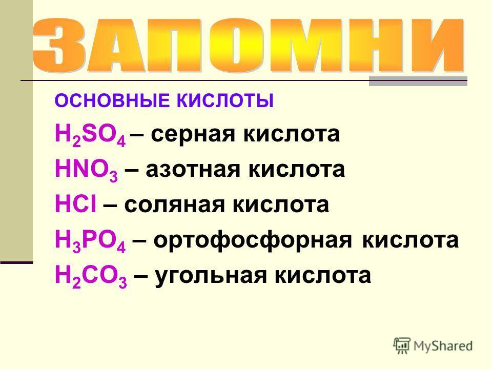 ОСНОВНЫЕ КИСЛОТЫ H 2 SO 4 – серная кислота HNO 3 – азотная кислота HCl – соляная кислота H 3 PO 4 – ортофосфорная кислота H 2 CO 3 – угольная кислота