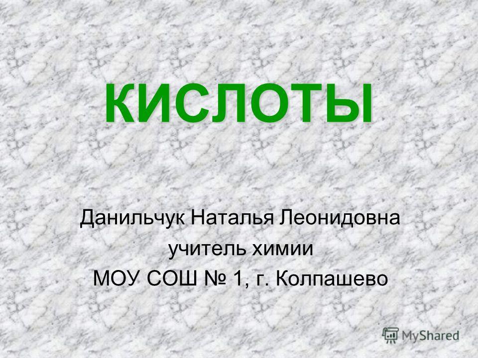 КИСЛОТЫ Данильчук Наталья Леонидовна учитель химии МОУ СОШ 1, г. Колпашево
