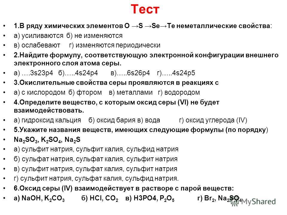 Тест 1. В ряду химических элементов O S SeTe неметаллические свойства: а) усиливаются б) не изменяются в) ослабевают г) изменяются периодически 2. Найдите формулу, соответствующую электронной конфигурации внешнего электронного слоя атома серы. а) ….3