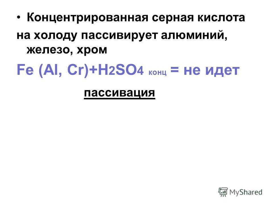 Концентрированная серная кислота на холоду пассивирует алюминий, железо, хром Fe (Al, Cr)+H 2 SO 4 конц = не идет пассивация