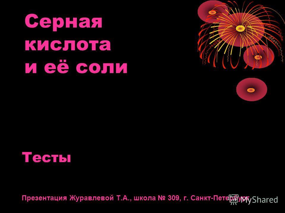 Серная кислота и её соли Тесты Презентация Журавлевой Т.А., школа 309, г. Санкт-Петербург