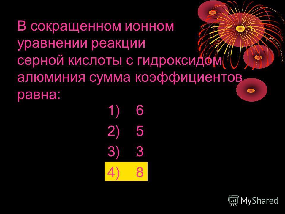В сокращенном ионном уравнении реакции серной кислоты с гидроксидом алюминия сумма коэффициентов равна: 1) 6 2) 5 3) 3 4) 8