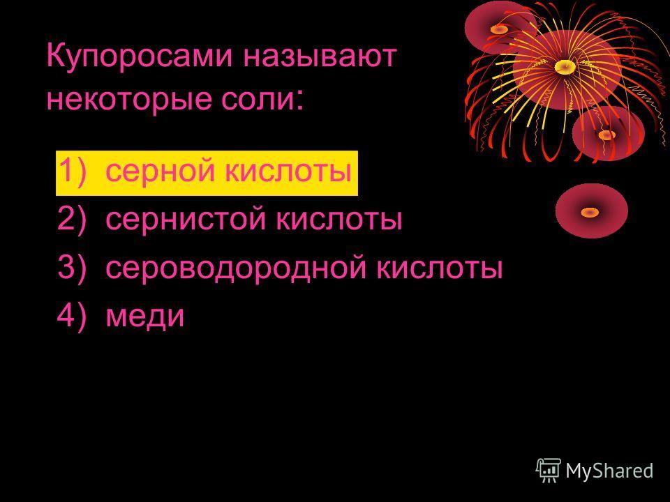 Купоросами называют некоторые соли : 1) серной кислоты 2) сернистой кислоты 3) сероводородной кислоты 4) меди
