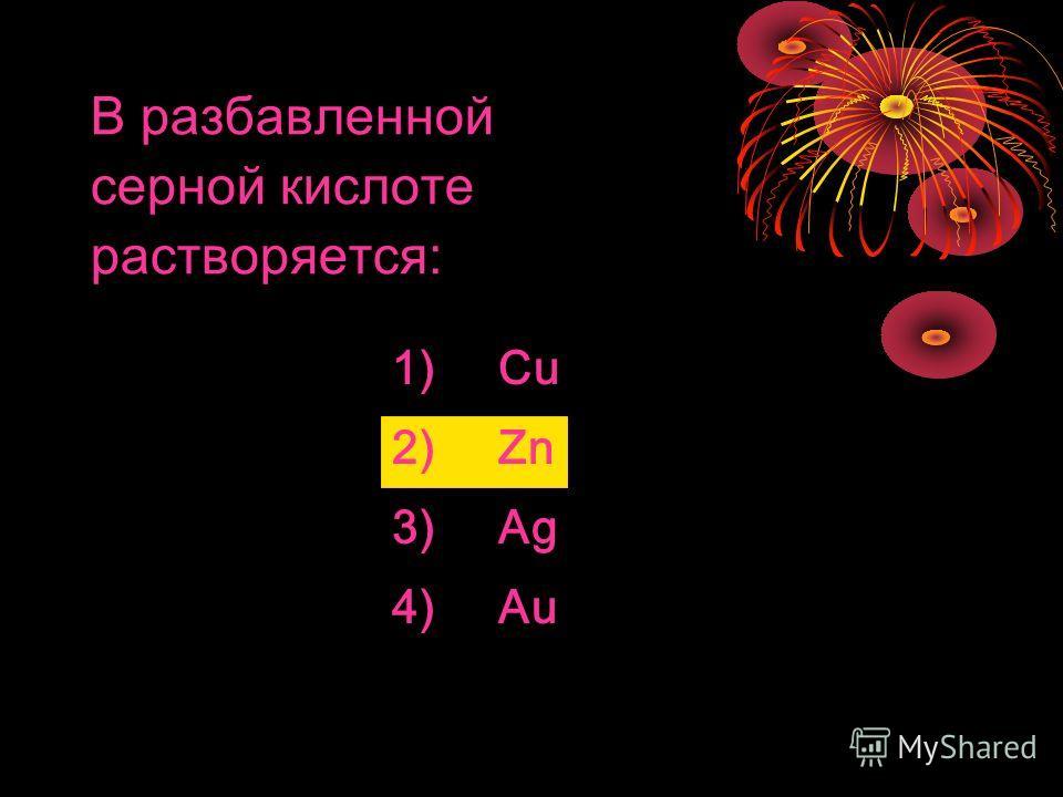 B разбавленной серной кислоте растворяется: 1) Cu 2) Zn 3)Ag 4) Au