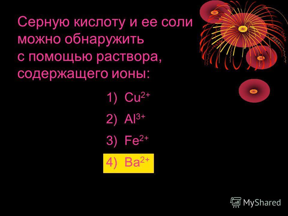 Серную кислоту и ее соли можно обнаружить с помощью раствора, содержащего ионы: 1) Cu 2+ 2) Al 3+ 3) Fe 2+ 4) Ba 2+