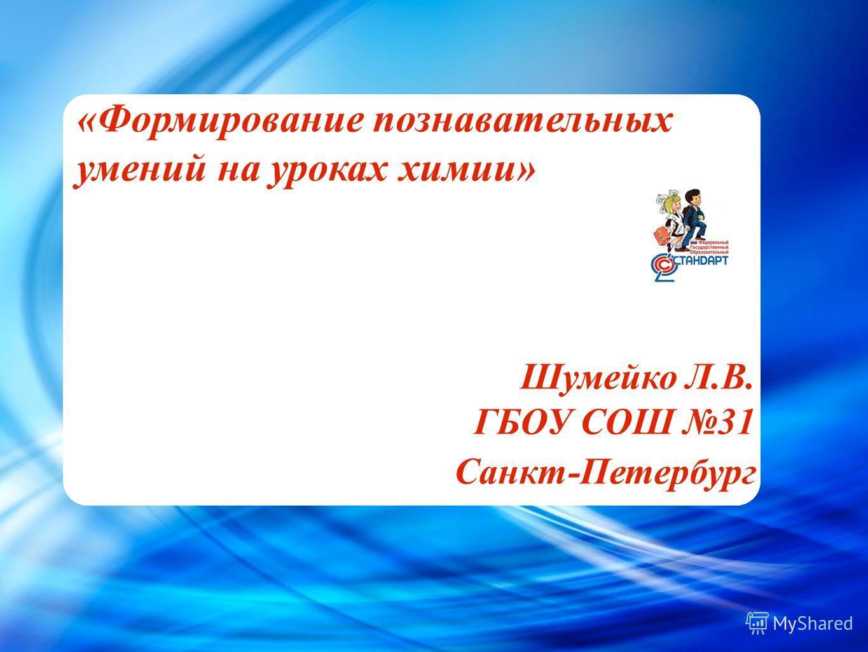 Cl - «Формирование познавательных умений на уроках химии» Шумейко Л.В. ГБОУ СОШ 31 Санкт-Петербург